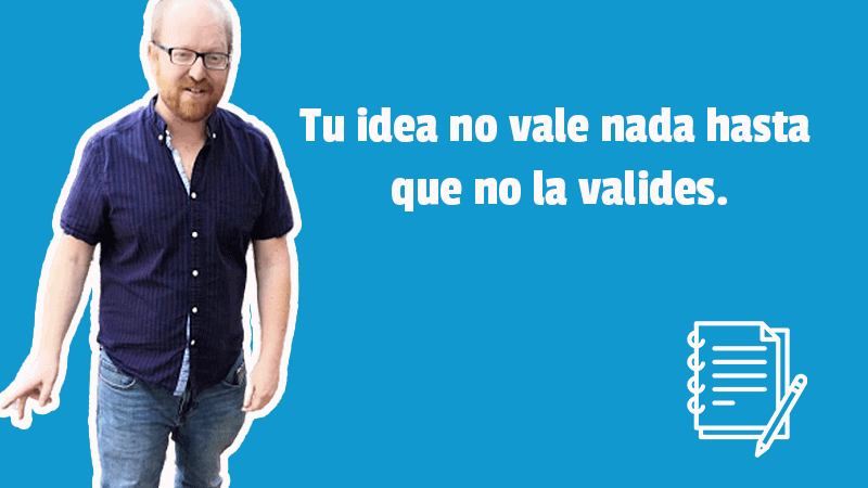 Tu idea no vale nada hasta que no la valides.